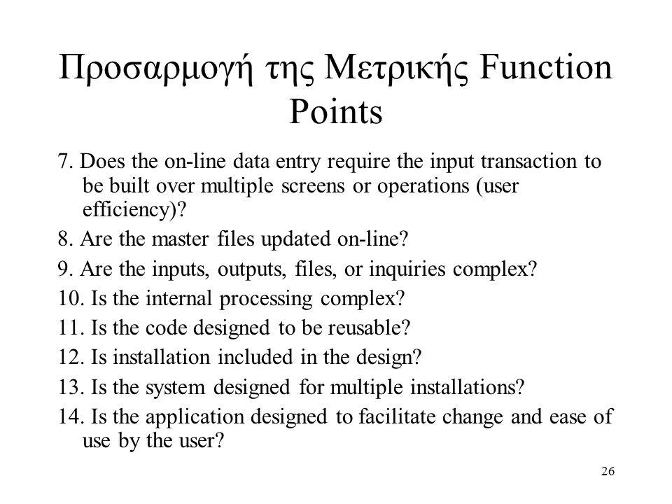 26 Προσαρμογή της Μετρικής Function Points 7. Does the on-line data entry require the input transaction to be built over multiple screens or operation