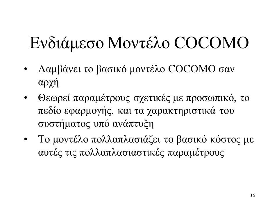 36 Λαμβάνει το βασικό μοντέλο COCOMO σαν αρχή Θεωρεί παραμέτρους σχετικές με προσωπικό, το πεδίο εφαρμογής, και τα χαρακτηριστικά του συστήματος υπό ανάπτυξη Το μοντέλο πολλαπλασιάζει το βασικό κόστος με αυτές τις πολλαπλασιαστικές παραμέτρους Ενδιάμεσο Μοντέλο COCOMO