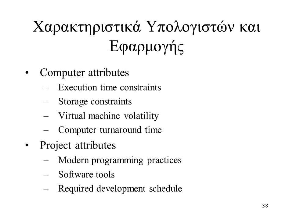 38 Computer attributes –Execution time constraints –Storage constraints –Virtual machine volatility –Computer turnaround time Project attributes –Modern programming practices –Software tools –Required development schedule Χαρακτηριστικά Υπολογιστών και Εφαρμογής