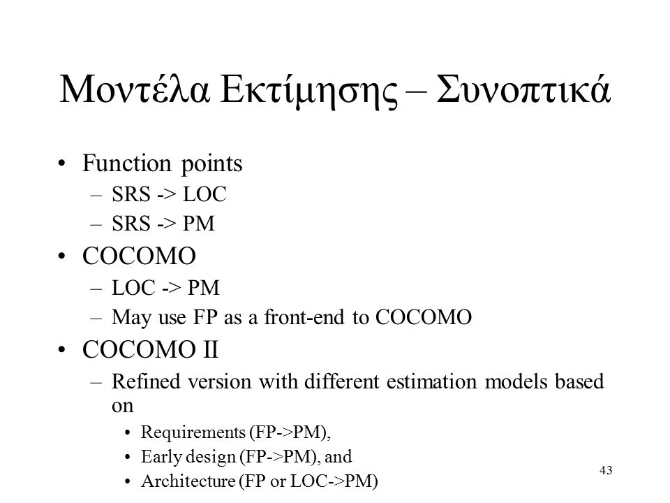 43 Μοντέλα Εκτίμησης – Συνοπτικά Function points –SRS -> LOC –SRS -> PM COCOMO –LOC -> PM –May use FP as a front-end to COCOMO COCOMO II –Refined version with different estimation models based on Requirements (FP->PM), Early design (FP->PM), and Architecture (FP or LOC->PM)