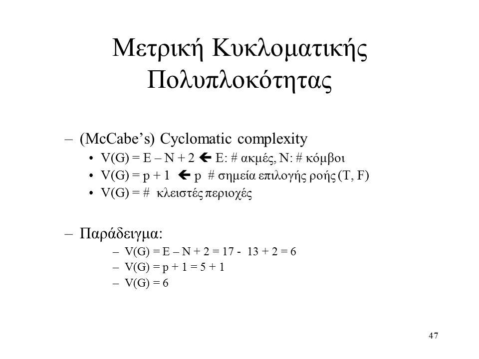 47 Μετρική Κυκλοματικής Πολυπλοκότητας –(McCabe's) Cyclomatic complexity V(G) = E – N + 2  E: # ακμές, N: # κόμβοι V(G) = p + 1  p # σημεία επιλογής ροής (T, F) V(G) = # κλειστές περιοχές –Παράδειγμα: –V(G) = E – N + 2 = 17 - 13 + 2 = 6 –V(G) = p + 1 = 5 + 1 –V(G) = 6