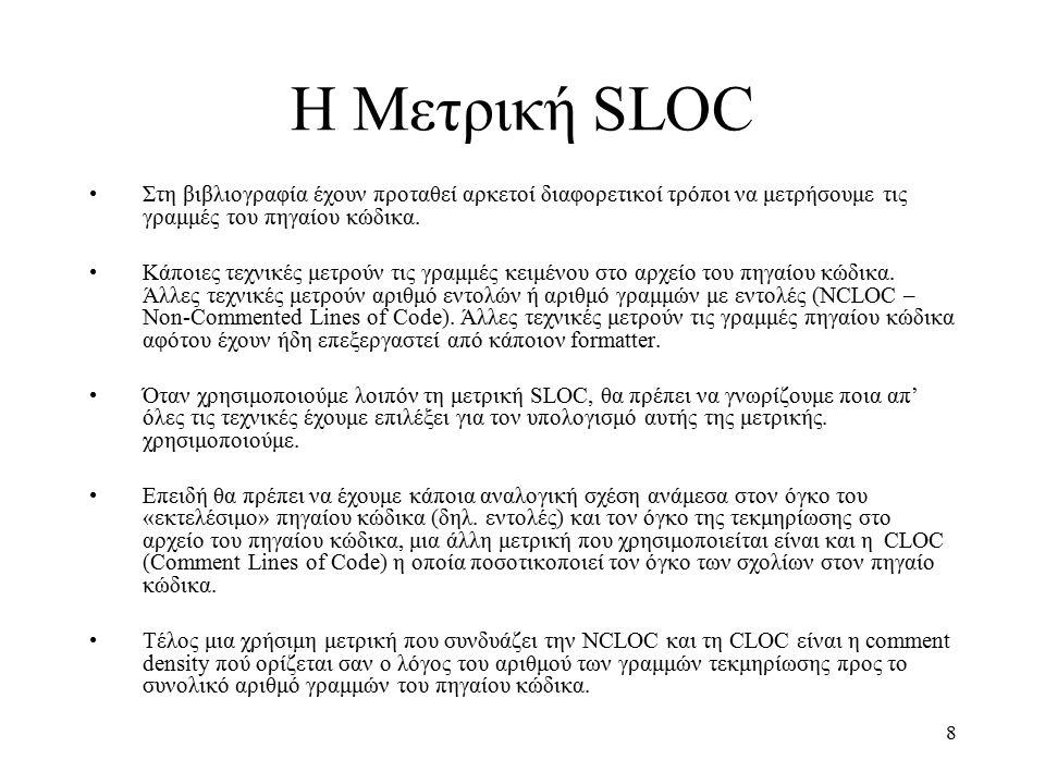 9 Μετρικές LOC LOC (Lines of Code): Συνολικός αριθμός γραμμών στο αρχείο πηγαίου κώδικα NCLOC (Non-Commented Lines of Code): Συνολικός αριθμός γραμμών στο αρχείο του πηγαίου κώδικα που δεν είναι τεκμηρίωση (δηλ.