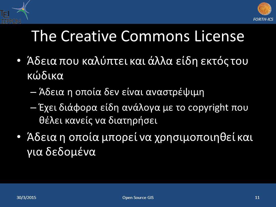 FORTH-ICS The Creative Commons License Άδεια που καλύπτει και άλλα είδη εκτός του κώδικα – Άδεια η οποία δεν είναι αναστρέψιμη – Έχει διάφορα είδη ανάλογα με το copyright που θέλει κανείς να διατηρήσει Άδεια η οποία μπορεί να χρησιμοποιηθεί και για δεδομένα 30/3/2015Open Source GIS11