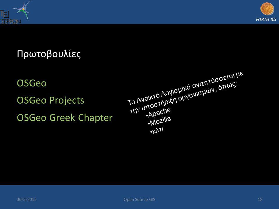 FORTH-ICS 30/3/2015Open Source GIS12 Πρωτοβουλίες OSGeo OSGeo Projects OSGeo Greek Chapter Το Ανοικτό Λογισμικό αναπτύσσεται με την υποστήριξη οργανισμών, όπως: Apache Mozilla κλπ