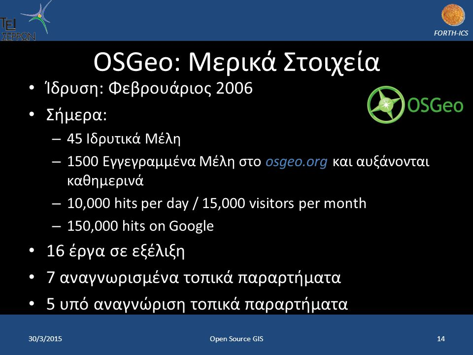 FORTH-ICS OSGeo: Μερικά Στοιχεία Ίδρυση: Φεβρουάριος 2006 Σήμερα: – 45 – 45 Ιδρυτικά Μέλη – 1500 – 1500 Εγγεγραμμένα Μέλη στο osgeo.org και αυξάνονται καθημερινά – 10,000 hits per day / 15,000 visitors per month – 150,000 hits on Google 16 έργα σε εξέλιξη 7 αναγνωρισμένα τοπικά παραρτήματα 5 υπό αναγνώριση τοπικά παραρτήματα 30/3/2015Open Source GIS14