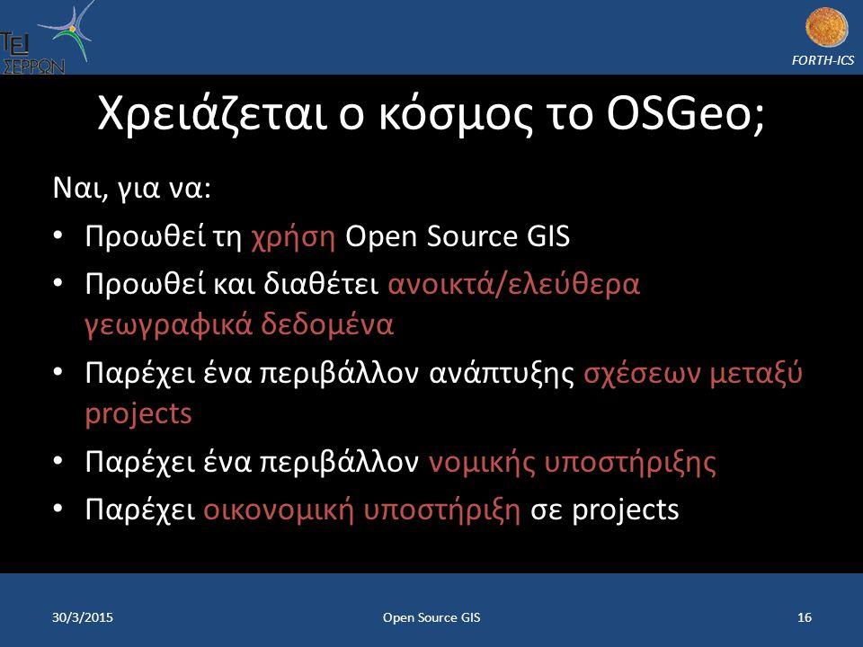 FORTH-ICS Χρειάζεται ο κόσμος το OSGeo; Ναι, για να: Προωθεί τη χρήση Open Source GIS Προωθεί και διαθέτει ανοικτά/ελεύθερα γεωγραφικά δεδομένα Παρέχει ένα περιβάλλον ανάπτυξης σχέσεων μεταξύ projects Παρέχει ένα περιβάλλον νομικής υποστήριξης Παρέχει οικονομική υποστήριξη σε projects 30/3/2015Open Source GIS16