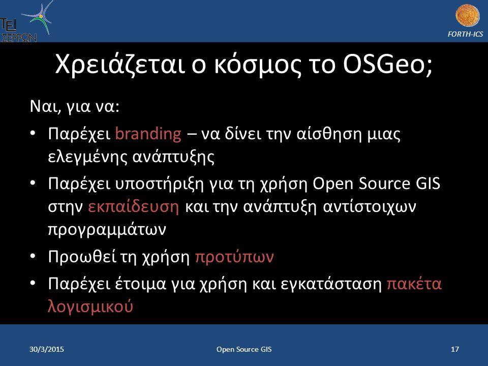 FORTH-ICS Χρειάζεται ο κόσμος το OSGeo; Ναι, για να: Παρέχει branding – να δίνει την αίσθηση μιας ελεγμένης ανάπτυξης Παρέχει υποστήριξη για τη χρήση Open Source GIS στην εκπαίδευση και την ανάπτυξη αντίστοιχων προγραμμάτων Προωθεί τη χρήση προτύπων Παρέχει έτοιμα για χρήση και εγκατάσταση πακέτα λογισμικού 30/3/2015Open Source GIS17