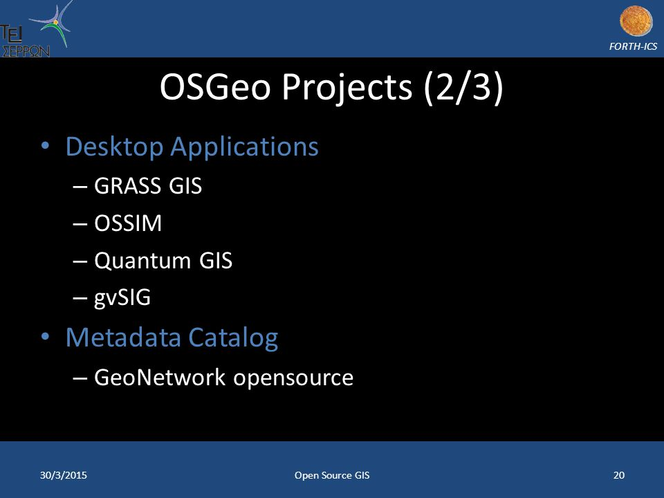 FORTH-ICS OSGeo Projects (2/3) Desktop Applications – GRASS GIS – OSSIM – Quantum GIS – gvSIG Metadata Catalog – GeoNetwork opensource 30/3/2015Open S