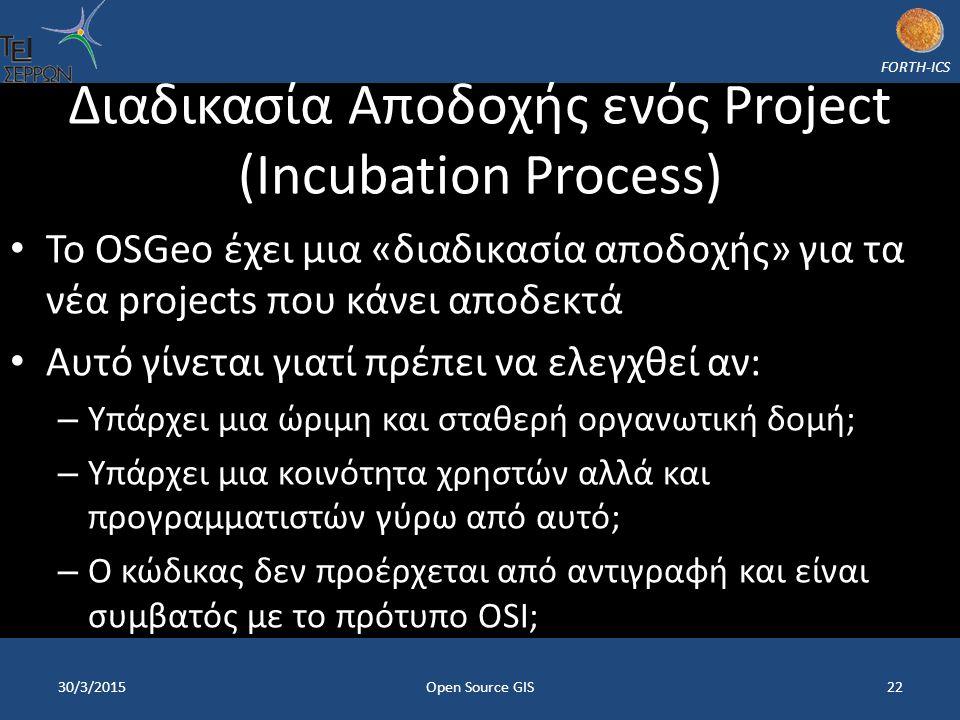 FORTH-ICS Διαδικασία Αποδοχής ενός Project (Incubation Process) Το OSGeo έχει μια «διαδικασία αποδοχής» για τα νέα projects που κάνει αποδεκτά Αυτό γίνεται γιατί πρέπει να ελεγχθεί αν: – Υπάρχει μια ώριμη και σταθερή οργανωτική δομή; – Υπάρχει μια κοινότητα χρηστών αλλά και προγραμματιστών γύρω από αυτό; – Ο κώδικας δεν προέρχεται από αντιγραφή και είναι συμβατός με το πρότυπο OSI; 30/3/2015Open Source GIS22