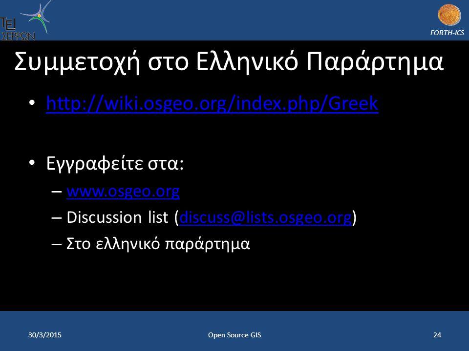FORTH-ICS Συμμετοχή στο Ελληνικό Παράρτημα http://wiki.osgeo.org/index.php/Greek http://wiki.osgeo.org/index.php/Greek Εγγραφείτε στα: – www.osgeo.org www.osgeo.org – Discussion list (discuss@lists.osgeo.org)discuss@lists.osgeo.org – Στο ελληνικό παράρτημα 30/3/2015Open Source GIS24