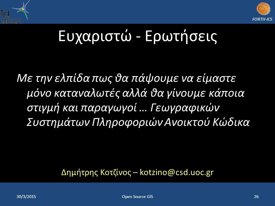 FORTH-ICS Ευχαριστώ - Ερωτήσεις Με την ελπίδα πως θα πάψουμε να είμαστε μόνο καταναλωτές αλλά θα γίνουμε κάποια στιγμή και παραγωγοί … Γεωγραφικών Συστημάτων Πληροφοριών Ανοικτού Κώδικα Δημήτρης Κοτζίνος – kotzino@csd.uoc.gr 30/3/2015Open Source GIS26