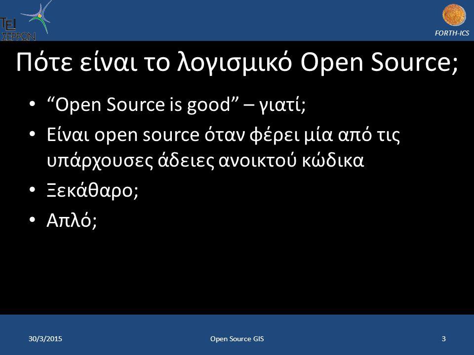 FORTH-ICS Πότε είναι το λογισμικό Open Source; Open Source is good – γιατί; Είναι open source όταν φέρει μία από τις υπάρχουσες άδειες ανοικτού κώδικα Ξεκάθαρο; Απλό; 30/3/20153Open Source GIS