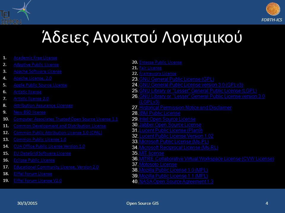 FORTH-ICS Άδειες Ανοικτού Λογισμικού 1.Academic Free LicenseAcademic Free License 2.Adaptive Public LicenseAdaptive Public License 3.Apache Software LicenseApache Software License 4.Apache License, 2.0Apache License, 2.0 5.Apple Public Source LicenseApple Public Source License 6.Artistic licenseArtistic license 7.Artistic license 2.0Artistic license 2.0 8.Attribution Assurance LicensesAttribution Assurance Licenses 9.New BSD licenseNew BSD license 10.Computer Associates Trusted Open Source License 1.1Computer Associates Trusted Open Source License 1.1 11.Common Development and Distribution LicenseCommon Development and Distribution License 12.Common Public Attribution License 1.0 (CPAL)Common Public Attribution License 1.0 (CPAL) 13.Common Public License 1.0Common Public License 1.0 14.CUA Office Public License Version 1.0CUA Office Public License Version 1.0 15.EU DataGrid Software LicenseEU DataGrid Software License 16.Eclipse Public LicenseEclipse Public License 17.Educational Community License, Version 2.0Educational Community License, Version 2.0 18.Eiffel Forum LicenseEiffel Forum License 19.Eiffel Forum License V2.0Eiffel Forum License V2.0 30/3/2015Open Source GIS4 20.Entessa Public LicenseEntessa Public License 21.Fair LicenseFair License 22.Frameworx LicenseFrameworx License 23.GNU General Public License (GPL)GNU General Public License (GPL) 24.GNU General Public License version 3.0 (GPLv3)GNU General Public License version 3.0 (GPLv3) 25.GNU Library or Lesser General Public License (LGPL)GNU Library or Lesser General Public License (LGPL) 26.GNU Library or Lesser General Public License version 3.0 (LGPLv3)GNU Library or Lesser General Public License version 3.0 (LGPLv3) 27.Historical Permission Notice and DisclaimerHistorical Permission Notice and Disclaimer 28.IBM Public LicenseIBM Public License 29.Intel Open Source LicenseIntel Open Source License 30.Jabber Open Source LicenseJabber Open Source License 31.Lucent Public License (Plan9)Lucent Public License (Plan9) 32.Lucent Public License Version 1.02Lucent Public License Version 1.02 33.Microsoft Public License (Ms-PL)Microsoft Public License (Ms-PL) 34.Microsoft Reciprocal License (Ms-RL)Microsoft Reciprocal License (Ms-RL) 35.MIT licenseMIT license 36.MITRE Collaborative Virtual Workspace License (CVW License)MITRE Collaborative Virtual Workspace License (CVW License) 37.Motosoto LicenseMotosoto License 38.Mozilla Public License 1.0 (MPL)Mozilla Public License 1.0 (MPL) 39.Mozilla Public License 1.1 (MPL)Mozilla Public License 1.1 (MPL) 40.NASA Open Source Agreement 1.3NASA Open Source Agreement 1.3