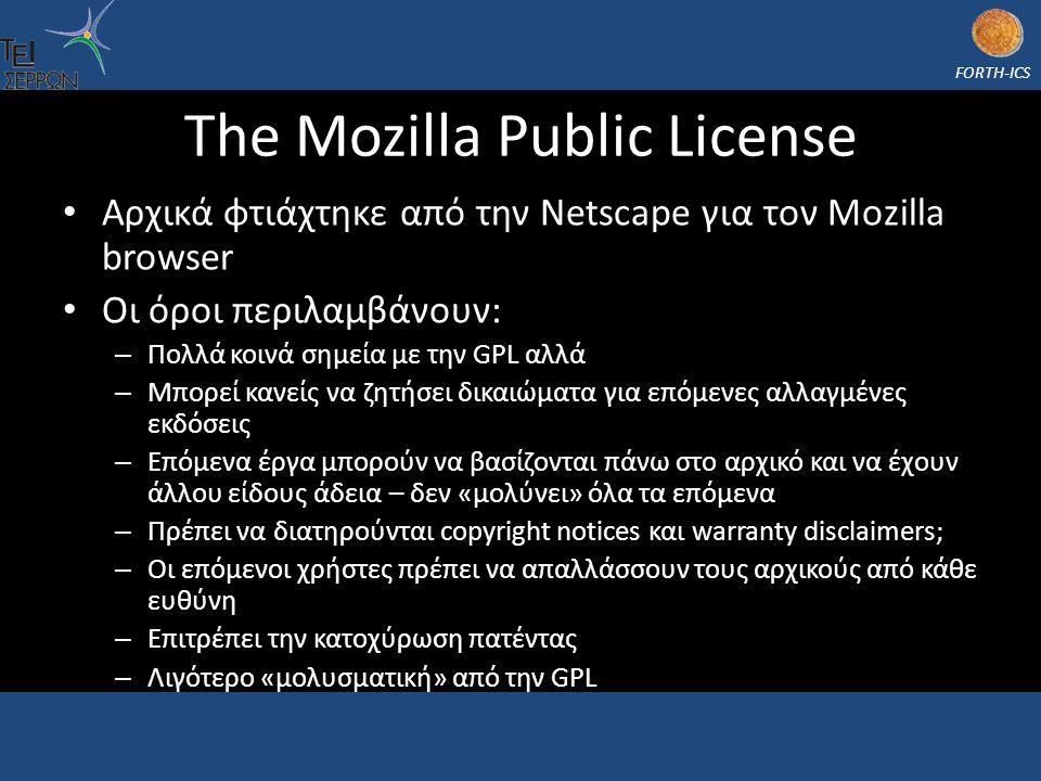 FORTH-ICS The Mozilla Public License Αρχικά φτιάχτηκε από την Netscape για τον Mozilla browser Οι όροι περιλαμβάνουν: – Πολλά κοινά σημεία με την GPL αλλά – Μπορεί κανείς να ζητήσει δικαιώματα για επόμενες αλλαγμένες εκδόσεις – Επόμενα έργα μπορούν να βασίζονται πάνω στο αρχικό και να έχουν άλλου είδους άδεια – δεν «μολύνει» όλα τα επόμενα – Πρέπει να διατηρούνται copyright notices και warranty disclaimers; – Οι επόμενοι χρήστες πρέπει να απαλλάσσουν τους αρχικούς από κάθε ευθύνη – Επιτρέπει την κατοχύρωση πατέντας – Λιγότερο «μολυσματική» από την GPL