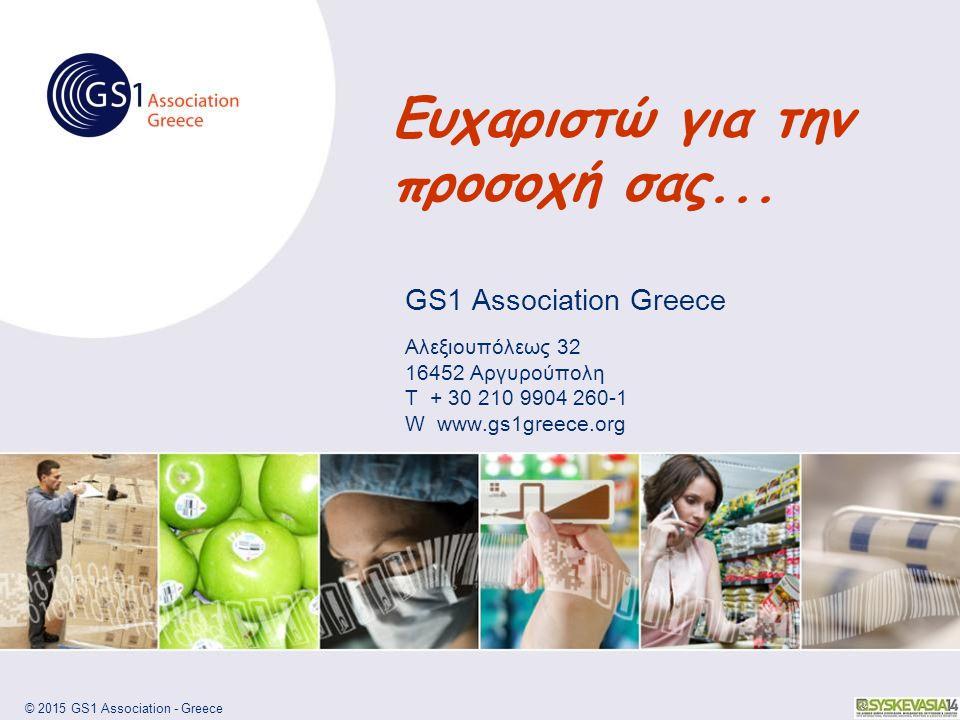 © 2015 GS1 Association - Greece GS1 Association Greece Αλεξιουπόλεως 32 16452 Αργυρούπολη T + 30 210 9904 260-1 W www.gs1greece.org Ευχαριστώ για την προσοχή σας...