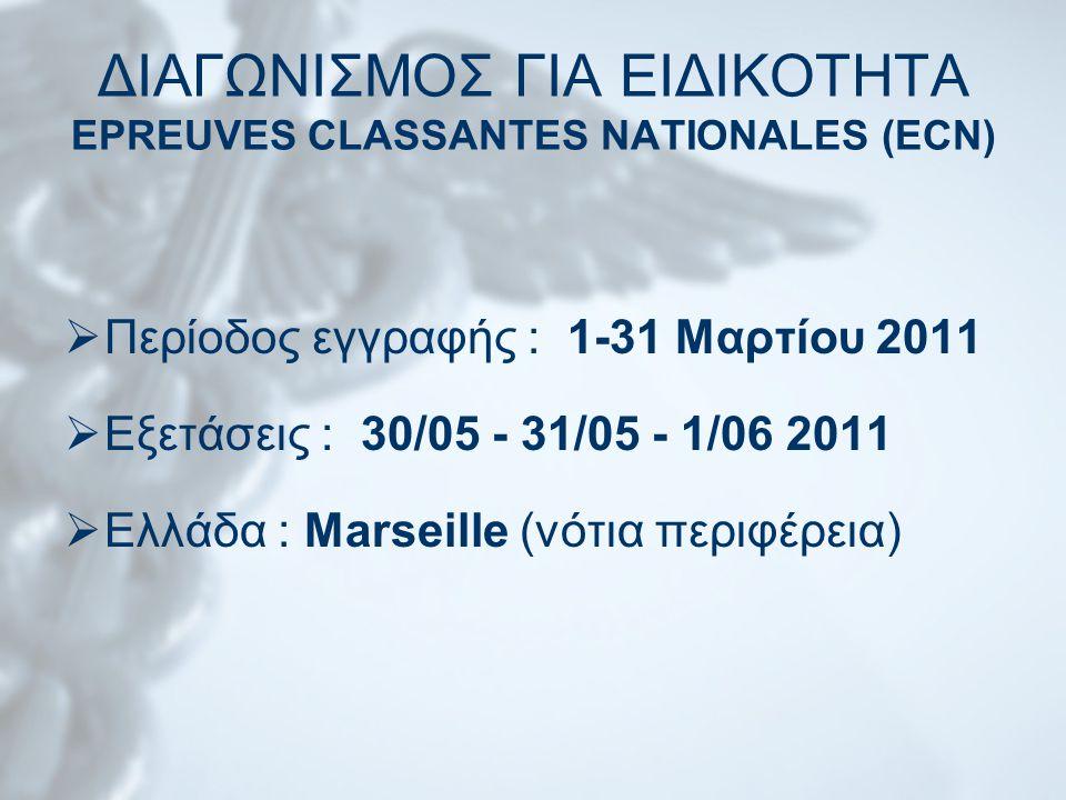 ΔΙΑΓΩΝΙΣΜΟΣ ΓΙΑ ΕΙΔΙΚΟΤΗΤΑ EPREUVES CLASSANTES NATIONALES (ECN)  Περίοδος εγγραφής : 1-31 Μαρτίου 2011  Εξετάσεις : 30/05 - 31/05 - 1/06 2011  Ελλάδα : Marseille (νότια περιφέρεια)