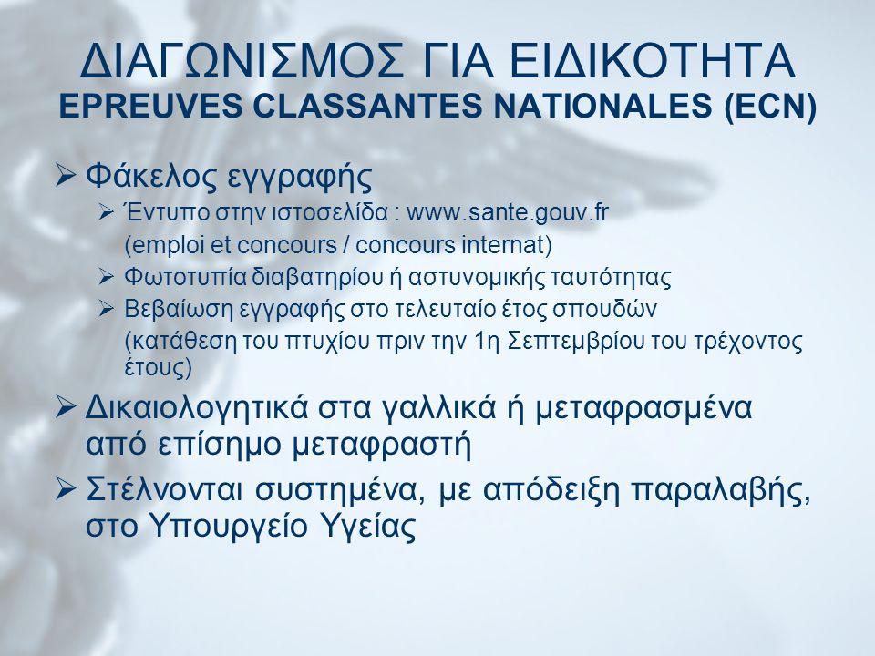 ΔΙΑΓΩΝΙΣΜΟΣ ΓΙΑ ΕΙΔΙΚΟΤΗΤΑ EPREUVES CLASSANTES NATIONALES (ECN)  Φάκελος εγγραφής  Έντυπο στην ιστοσελίδα : www.sante.gouv.fr (emploi et concours / concours internat)  Φωτοτυπία διαβατηρίου ή αστυνομικής ταυτότητας  Βεβαίωση εγγραφής στο τελευταίο έτος σπουδών (κατάθεση του πτυχίου πριν την 1η Σεπτεμβρίου του τρέχοντος έτους)  Δικαιολογητικά στα γαλλικά ή μεταφρασμένα από επίσημο μεταφραστή  Στέλνονται συστημένα, με απόδειξη παραλαβής, στο Υπουργείο Υγείας
