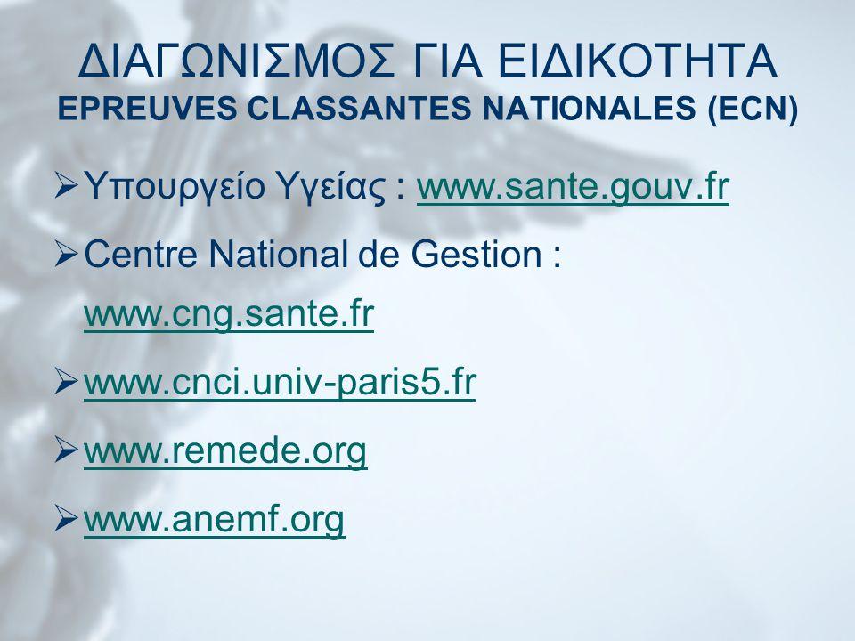 ΔΙΑΓΩΝΙΣΜΟΣ ΓΙΑ ΕΙΔΙΚΟΤΗΤΑ EPREUVES CLASSANTES NATIONALES (ECN)  Υπουργείο Υγείας : www.sante.gouv.frwww.sante.gouv.fr  Centre National de Gestion : www.cng.sante.fr www.cng.sante.fr  www.cnci.univ-paris5.fr www.cnci.univ-paris5.fr  www.remede.org www.remede.org  www.anemf.org www.anemf.org
