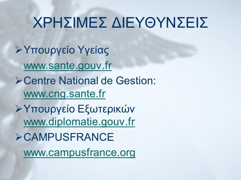 ΧΡΗΣΙΜΕΣ ΔΙΕΥΘΥΝΣΕΙΣ  Υπουργείο Υγείας www.sante.gouv.fr  Centre National de Gestion: www.cng.sante.fr www.cng.sante.fr  Υπουργείο Εξωτερικών www.diplomatie.gouv.fr www.diplomatie.gouv.fr  CAMPUSFRANCE www.campusfrance.org