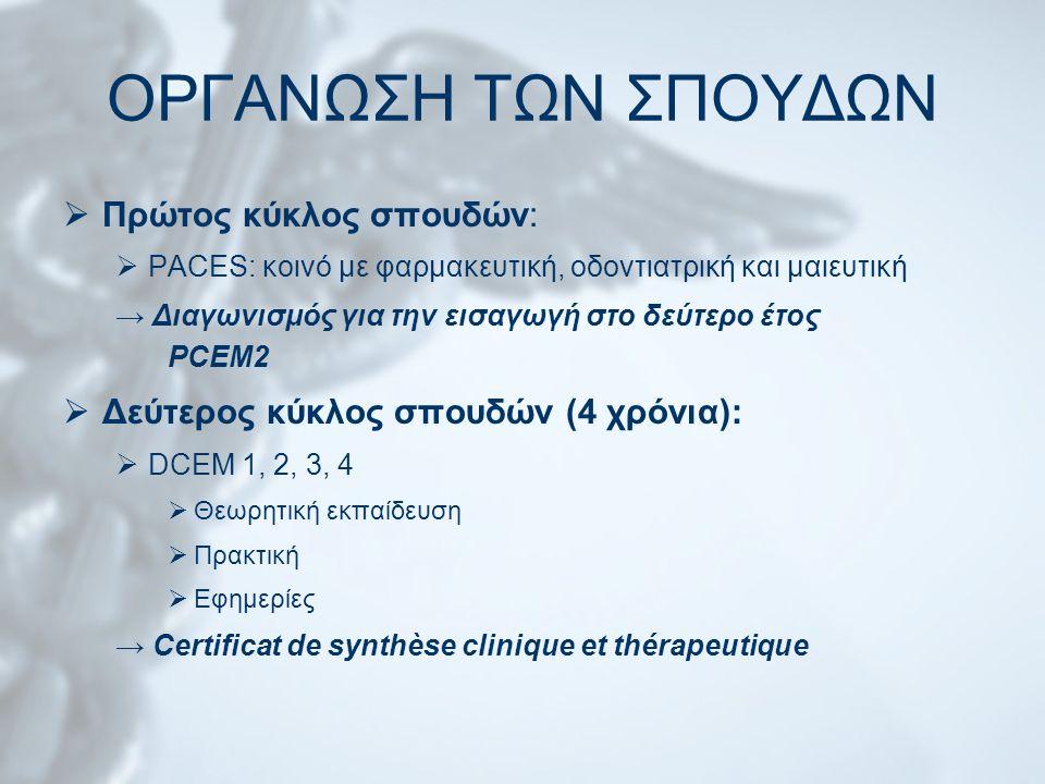 ΟΡΓΑΝΩΣΗ ΤΩΝ ΣΠΟΥΔΩΝ  Πρώτος κύκλος σπουδών:  PACES: κοινό με φαρμακευτική, οδοντιατρική και μαιευτική → Διαγωνισμός για την εισαγωγή στο δεύτερο έτος PCEM2  Δεύτερος κύκλος σπουδών (4 χρόνια):  DCEM 1, 2, 3, 4  Θεωρητική εκπαίδευση  Πρακτική  Εφημερίες → Certificat de synthèse clinique et thérapeutique