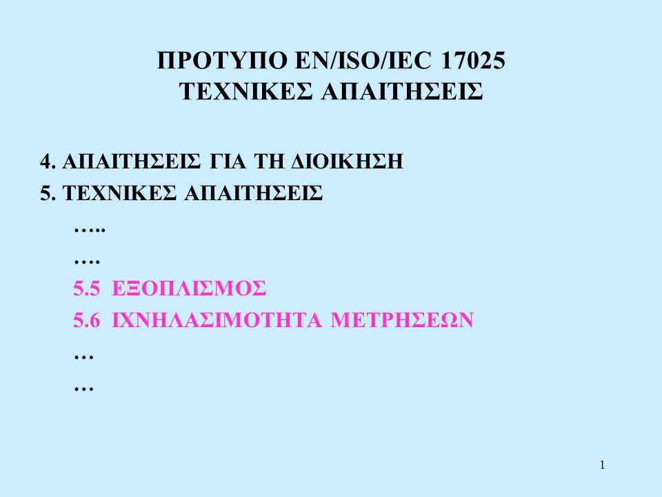 1 ΠΡΟΤΥΠΟ EN/ISO/IEC 17025 ΤΕΧΝΙΚΕΣ ΑΠΑΙΤΗΣΕΙΣ 4. ΑΠΑΙΤΗΣΕΙΣ ΓΙΑ ΤΗ ΔΙΟΙΚΗΣΗ 5. ΤΕΧΝΙΚΕΣ ΑΠΑΙΤΗΣΕΙΣ ….. …. 5.5 ΕΞΟΠΛΙΣΜΟΣ 5.6 ΙΧΝΗΛΑΣΙΜΟΤΗΤΑ ΜΕΤΡΗΣΕΩΝ