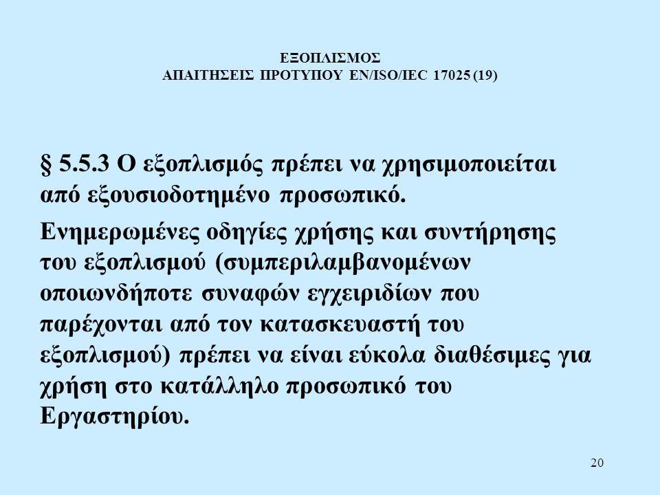 20 ΕΞΟΠΛΙΣΜΟΣ ΑΠΑΙΤΗΣΕΙΣ ΠΡΟΤΥΠΟΥ EN/ISO/IEC 17025 (19) § 5.5.3 Ο εξοπλισμός πρέπει να χρησιμοποιείται από εξουσιοδοτημένο προσωπικό. Ενημερωμένες οδη