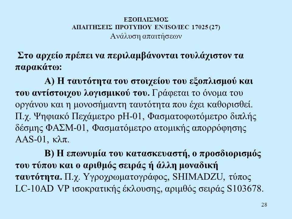 28 ΕΞΟΠΛΙΣΜΟΣ ΑΠΑΙΤΗΣΕΙΣ ΠΡΟΤΥΠΟΥ EN/ISO/IEC 17025 (27) Ανάλυση απαιτήσεων Στο αρχείο πρέπει να περιλαμβάνονται τουλάχιστον τα παρακάτω: Α) Η ταυτότητ