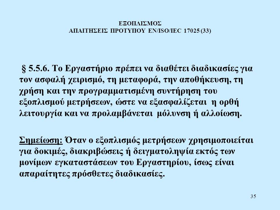 35 ΕΞΟΠΛΙΣΜΟΣ ΑΠΑΙΤΗΣΕΙΣ ΠΡΟΤΥΠΟΥ EN/ISO/IEC 17025 (33) § 5.5.6. Το Εργαστήριο πρέπει να διαθέτει διαδικασίες για τον ασφαλή χειρισμό, τη μεταφορά, τη