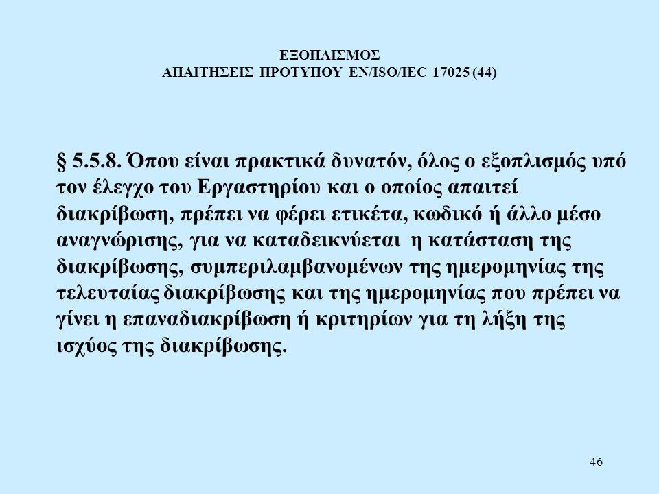 46 ΕΞΟΠΛΙΣΜΟΣ ΑΠΑΙΤΗΣΕΙΣ ΠΡΟΤΥΠΟΥ EN/ISO/IEC 17025 (44) § 5.5.8. Όπου είναι πρακτικά δυνατόν, όλος ο εξοπλισμός υπό τον έλεγχο του Εργαστηρίου και ο ο