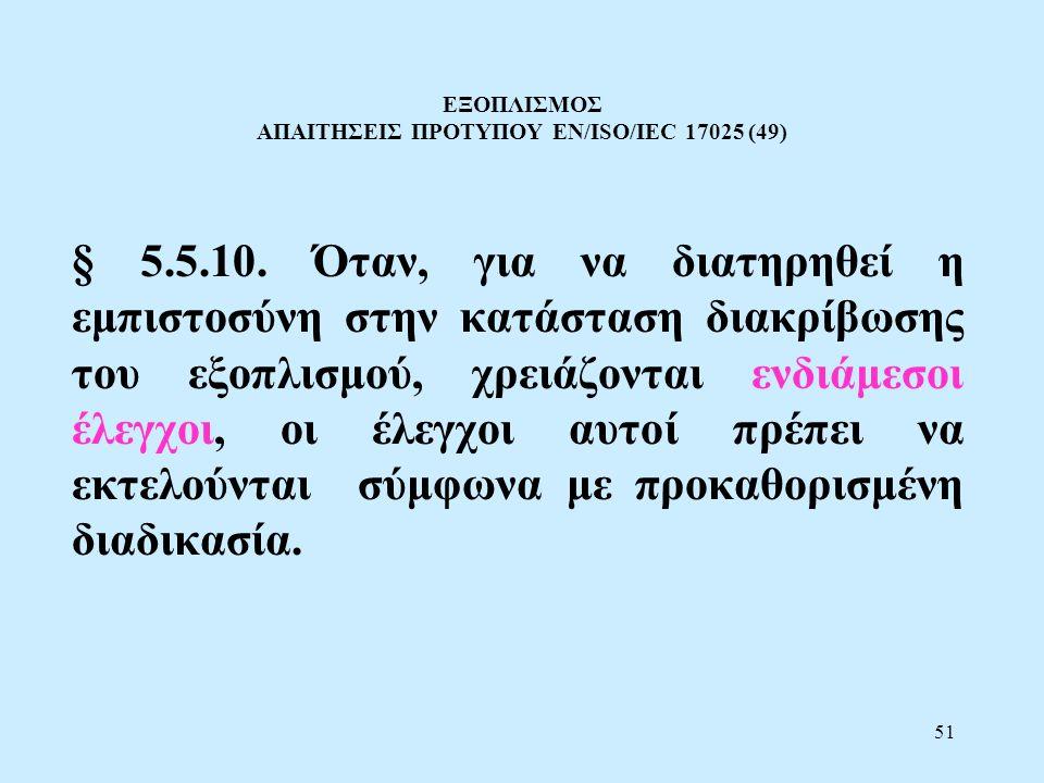 51 ΕΞΟΠΛΙΣΜΟΣ ΑΠΑΙΤΗΣΕΙΣ ΠΡΟΤΥΠΟΥ EN/ISO/IEC 17025 (49) § 5.5.10. Όταν, για να διατηρηθεί η εμπιστοσύνη στην κατάσταση διακρίβωσης του εξοπλισμού, χρε