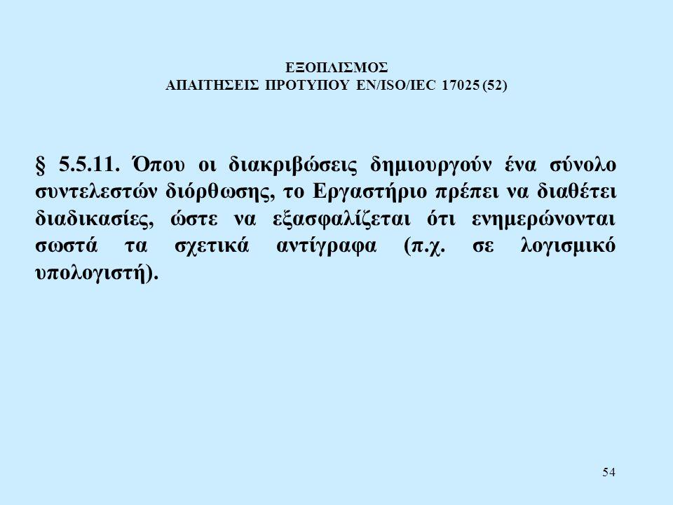 54 ΕΞΟΠΛΙΣΜΟΣ ΑΠΑΙΤΗΣΕΙΣ ΠΡΟΤΥΠΟΥ EN/ISO/IEC 17025 (52) § 5.5.11. Όπου οι διακριβώσεις δημιουργούν ένα σύνολο συντελεστών διόρθωσης, το Εργαστήριο πρέ