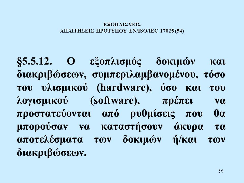 56 ΕΞΟΠΛΙΣΜΟΣ ΑΠΑΙΤΗΣΕΙΣ ΠΡΟΤΥΠΟΥ EN/ISO/IEC 17025 (54) §5.5.12. Ο εξοπλισμός δοκιμών και διακριβώσεων, συμπεριλαμβανομένου, τόσο του υλισμικού (hardw