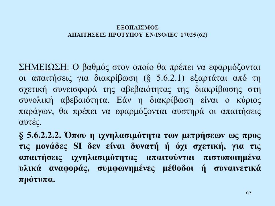63 ΕΞΟΠΛΙΣΜΟΣ ΑΠΑΙΤΗΣΕΙΣ ΠΡΟΤΥΠΟΥ EN/ISO/IEC 17025 (62) ΣΗΜΕΙΩΣΗ: Ο βαθμός στον οποίο θα πρέπει να εφαρμόζονται οι απαιτήσεις για διακρίβωση (§ 5.6.2.