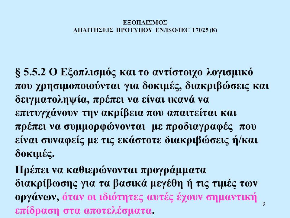 9 ΕΞΟΠΛΙΣΜΟΣ ΑΠΑΙΤΗΣΕΙΣ ΠΡΟΤΥΠΟΥ EN/ISO/IEC 17025 (8) § 5.5.2 Ο Εξοπλισμός και το αντίστοιχο λογισμικό που χρησιμοποιούνται για δοκιμές, διακριβώσεις