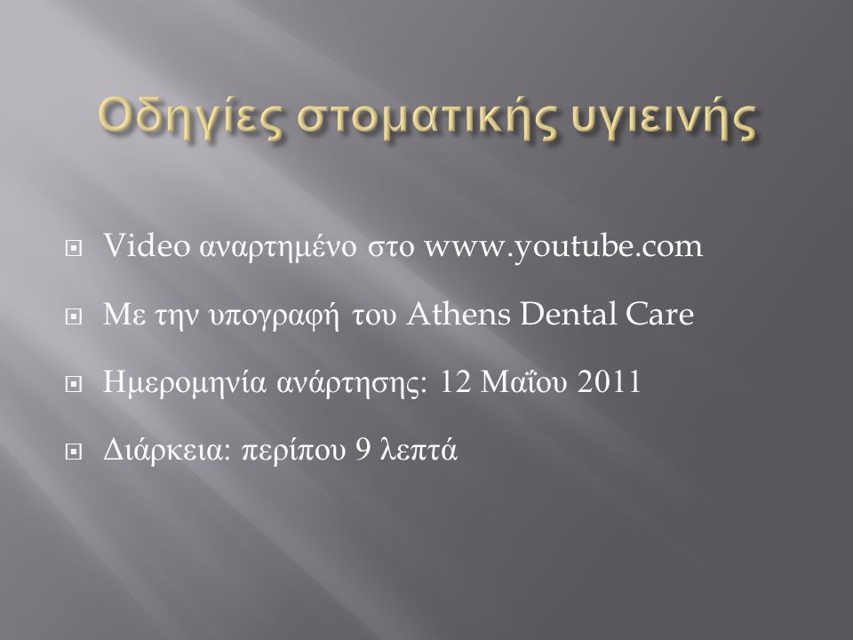  Video αναρτημένο στο www.youtube.com  Με την υπογραφή του Athens Dental Care  Ημερομηνία ανάρτησης : 12 Μαΐου 2011  Διάρκεια : περίπου 9 λεπτά