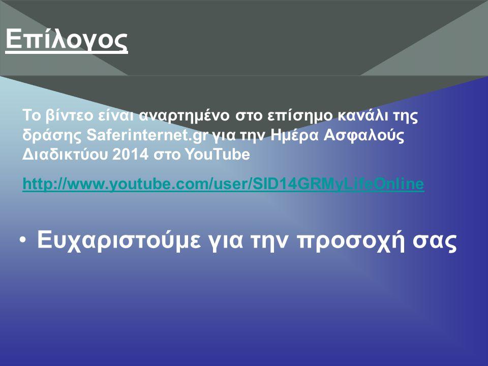 Ευχαριστούμε για την προσοχή σας Επίλογος Το βίντεο είναι αναρτημένο στο επίσημο κανάλι της δράσης Saferinternet.gr για την Ημέρα Ασφαλούς Διαδικτύου 2014 στο YouTube http://www.youtube.com/user/SID14GRMyLifeOnline