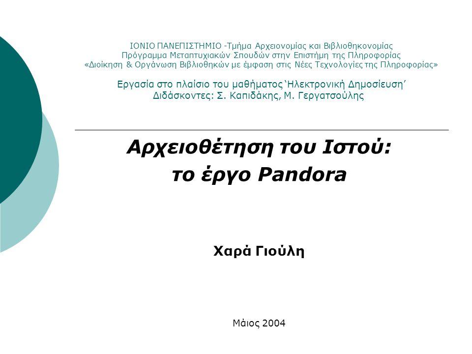 Περιεχόμενα παρουσίασης  Η σημασία του Παγκόσμιου Ιστού (World Wide Web) Γιατί πρέπει να αρχειοθετηθεί ο Παγκόσμιος Ιστός; Προκλήσεις και προβλήματα της συντήρησης του Ιστού Πρωτοβουλίες για την αρχειοθέτηση του Ιστού  Tο έργο Pandora - Εθνική Βιβλιοθήκη της Αυστραλίας Επιλογή του υλικού προς αρχειοθέτηση Θέματα προσκτήσεων και το σύστημα PANDAS Πρόσβαση στο αρχείο PANDORA Διατήρηση Μελλοντικές εξελίξεις