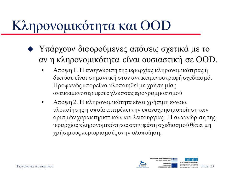 Τεχνολογία ΛογισμικούSlide 23 Κληρονομικότητα και OOD u Υπάρχουν διφορούμενες απόψεις σχετικά με το αν η κληρονομικότητα είναι ουσιαστική σε OOD. Άποψ