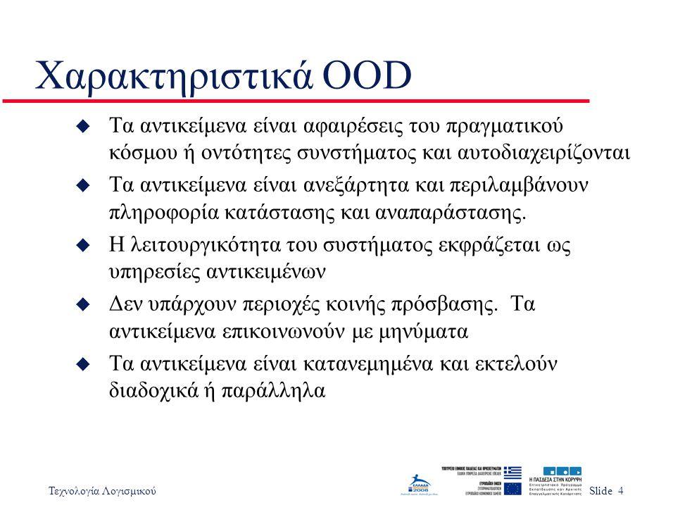 Τεχνολογία ΛογισμικούSlide 4 Χαρακτηριστικά OOD u Τα αντικείμενα είναι αφαιρέσεις του πραγματικού κόσμου ή οντότητες συνστήματος και αυτοδιαχειρίζοντα