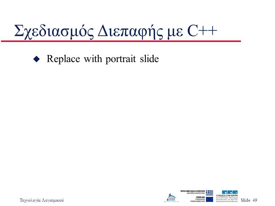 Τεχνολογία ΛογισμικούSlide 49 Σχεδιασμός Διεπαφής με C++ u Replace with portrait slide