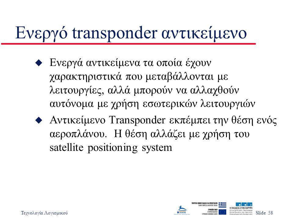 Τεχνολογία ΛογισμικούSlide 58 Ενεργό transponder αντικείμενο u Ενεργά αντικείμενα τα οποία έχουν χαρακτηριστικά που μεταβάλλονται με λειτουργίες, αλλά