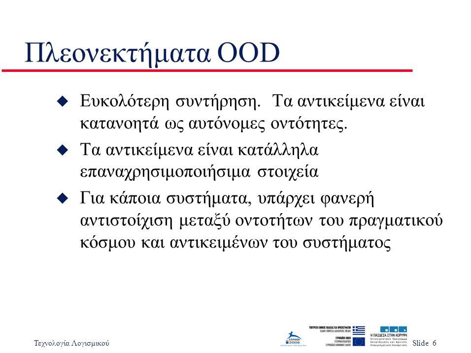 Τεχνολογία ΛογισμικούSlide 6 Πλεονεκτήματα OOD u Ευκολότερη συντήρηση. Τα αντικείμενα είναι κατανοητά ως αυτόνομες οντότητες. u Τα αντικείμενα είναι κ