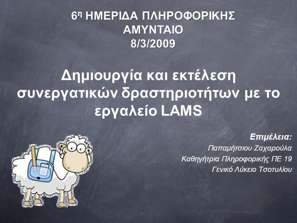 Δημιουργία και εκτέλεση συνεργατικών δραστηριοτήτων με το εργαλείο LAMS Επιμέλεια: Παπαμήτσιου Ζαχαρούλα Καθηγήτρια Πληροφορικής ΠΕ 19 Γενικό Λύκειο Τσοτυλίου 6 η ΗΜΕΡΙΔΑ ΠΛΗΡΟΦΟΡΙΚΗΣ ΑΜΥΝΤΑΙΟ8/3/2009