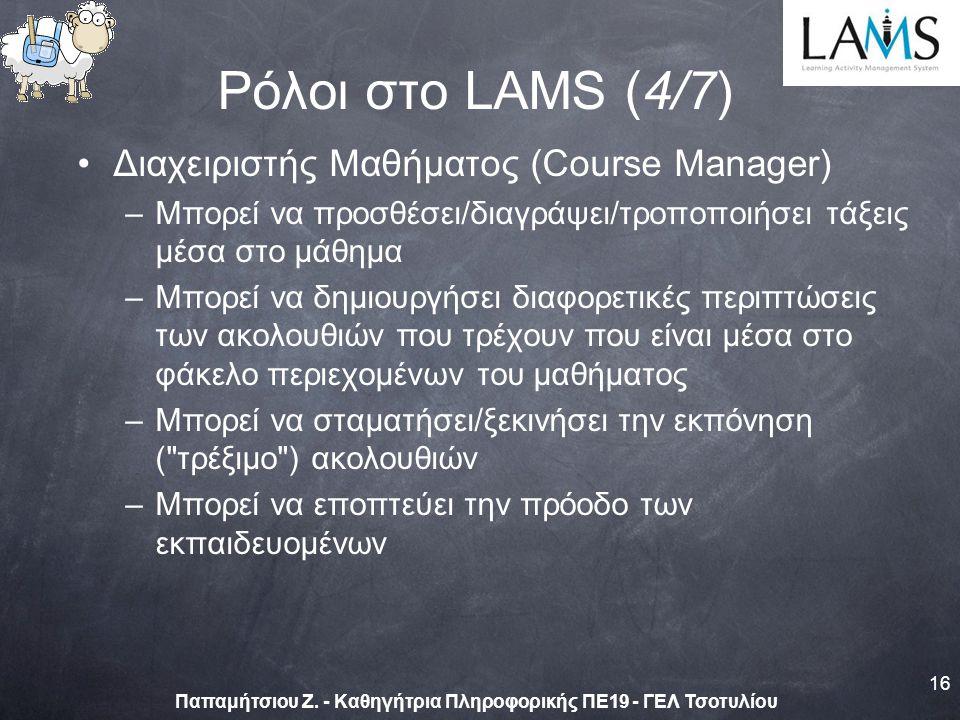 Διαχειριστής Μαθήματος (Course Manager) –Μπορεί να προσθέσει/διαγράψει/τροποποιήσει τάξεις μέσα στο μάθημα –Μπορεί να δημιουργήσει διαφορετικές περιπτώσεις των ακολουθιών που τρέχουν που είναι μέσα στο φάκελο περιεχομένων του μαθήματος –Μπορεί να σταματήσει/ξεκινήσει την εκπόνηση ( τρέξιμο ) ακολουθιών –Μπορεί να εποπτεύει την πρόοδο των εκπαιδευομένων 16 Παπαμήτσιου Ζ.