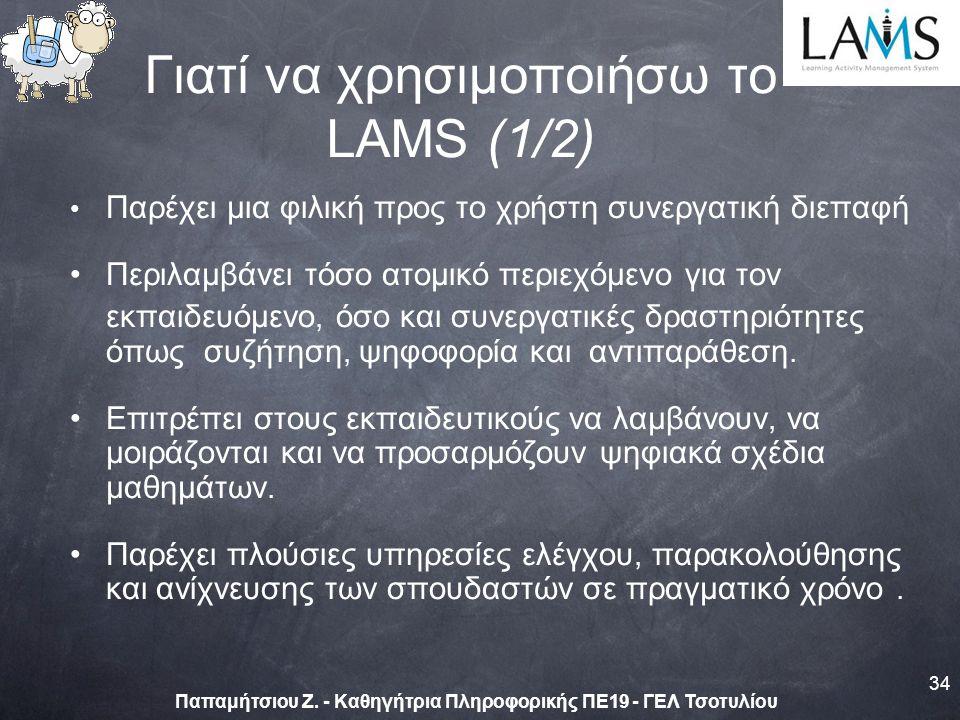 Γιατί να χρησιμοποιήσω το LAMS (1/2) Παρέχει μια φιλική προς το χρήστη συνεργατική διεπαφή Περιλαμβάνει τόσο ατομικό περιεχόμενο για τον εκπαιδευόμενο, όσο και συνεργατικές δραστηριότητες όπως συζήτηση, ψηφοφορία και αντιπαράθεση.