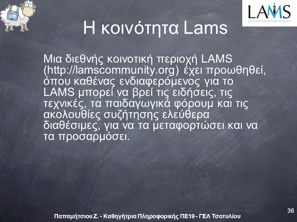 Η κοινότητα Lams Μια διεθνής κοινοτική περιοχή LAMS (http://lamscommunity.org) έχει προωθηθεί, όπου καθένας ενδιαφερόμενος για το LAMS μπορεί να βρεί τις ειδήσεις, τις τεχνικές, τα παιδαγωγικά φόρουμ και τις ακολουθίες συζήτησης ελεύθερα διαθέσιμες, για να τα μεταφορτώσει και να τα προσαρμόσει.