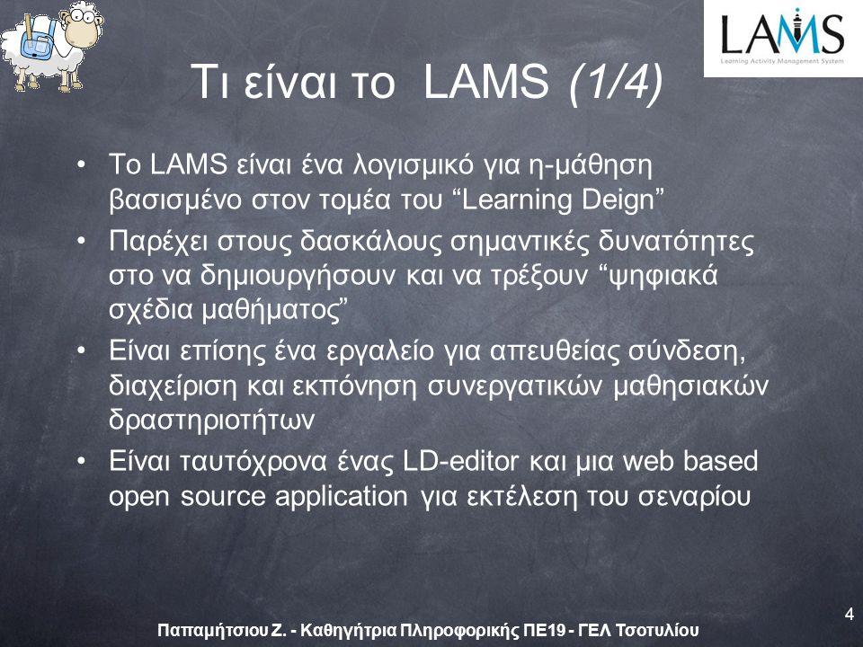 Τι είναι το LAMS (1/4) Tο LAMS είναι ένα λογισμικό για η-μάθηση βασισμένο στον τομέα του Learning Deign Παρέχει στους δασκάλους σημαντικές δυνατότητες στο να δημιουργήσουν και να τρέξουν ψηφιακά σχέδια μαθήματος Είναι επίσης ένα εργαλείο για απευθείας σύνδεση, διαχείριση και εκπόνηση συνεργατικών μαθησιακών δραστηριοτήτων Είναι ταυτόχρονα ένας LD-editor και μια web based open source application για εκτέλεση του σεναρίου 4 Παπαμήτσιου Ζ.