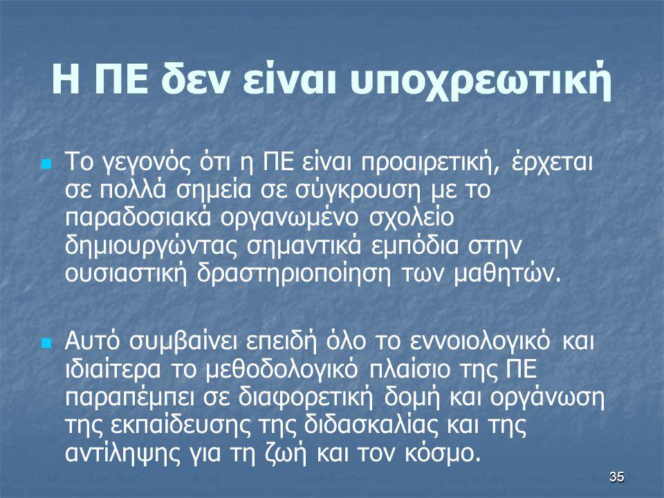 35 Η ΠΕ δεν είναι υποχρεωτική Το γεγονός ότι η ΠΕ είναι προαιρετική, έρχεται σε πολλά σημεία σε σύγκρουση με το παραδοσιακά οργανωμένο σχολείο δημιουρ