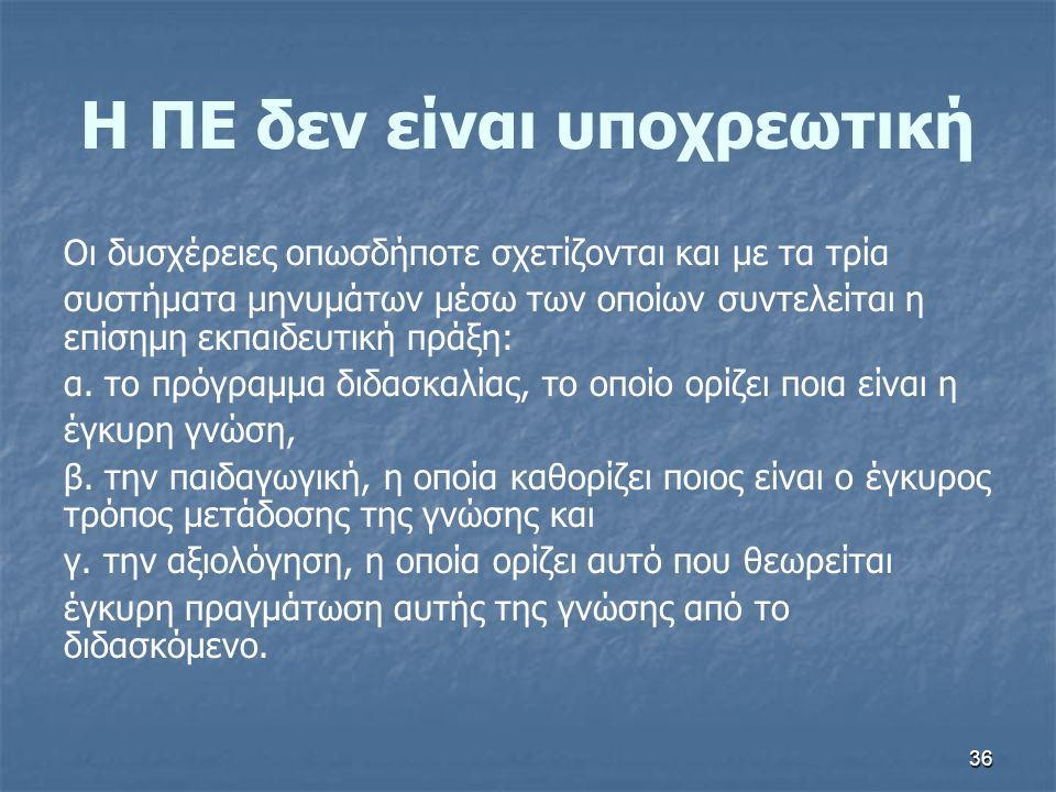 36 Η ΠΕ δεν είναι υποχρεωτική Οι δυσχέρειες οπωσδήποτε σχετίζονται και με τα τρία συστήματα μηνυμάτων µέσω των οποίων συντελείται η επίσημη εκπαιδευτι