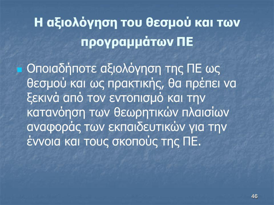 46 H αξιολόγηση του θεσμού και των προγραμμάτων ΠΕ Οποιαδήποτε αξιολόγηση της ΠΕ ως θεσμού και ως πρακτικής, θα πρέπει να ξεκινά από τον εντοπισμό και